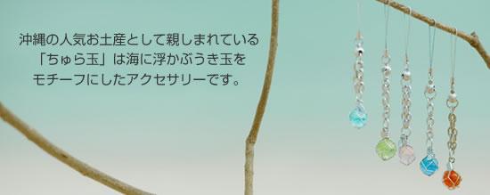 """沖縄の人気お土産として親しまれている「ちゅら玉」は海に浮かぶうき玉をモチーフにしたアクセサリーです。 ちゅらの""""ちゅら""""は沖縄の方言で""""美しい""""という意味からネーミングされました。"""